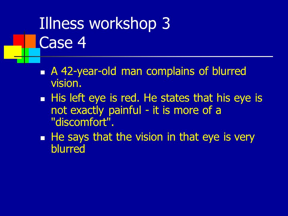 Illness workshop 3 Case 4 A 42-year-old man complains of blurred vision. His left eye is red. He states that his eye is not exactly painful - it is mo