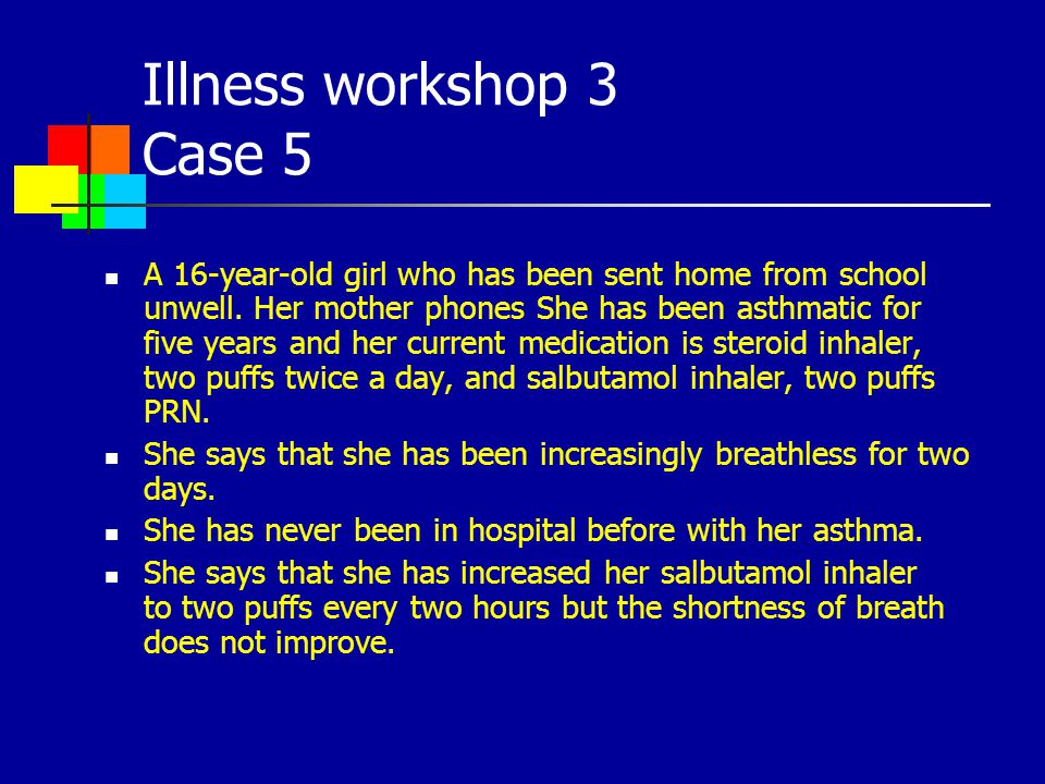 Illness workshop 3 Case 5 A 16-year-old girl who has been sent home from school unwell. Her mother phones She has been asthmatic for five years and he