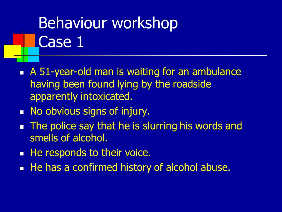 Behaviour workshop Case 1 A 51-year-old man is waiting for an ambulance having been found lying by the roadside apparently intoxicated. No obvious sig