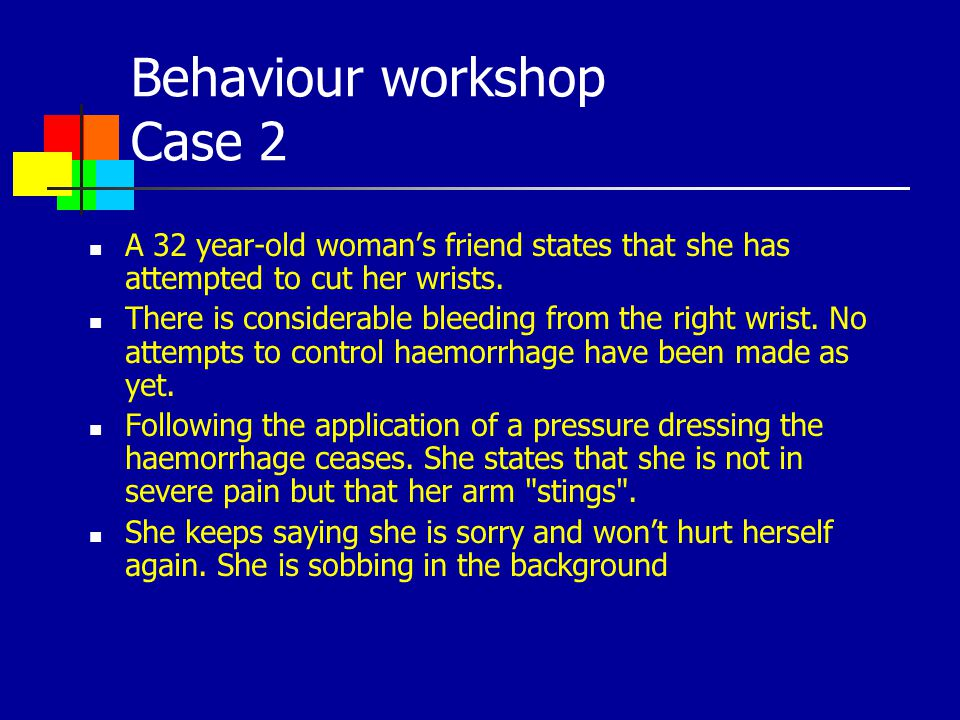 Behaviour workshop Case 2 A 32 year-old womans friend states that she has attempted to cut her wrists. There is considerable bleeding from the right w