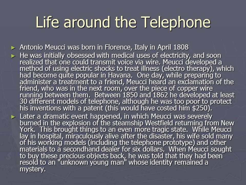 Life around the Telephone Antonio Meucci was born in Florence, Italy in April 1808 Antonio Meucci was born in Florence, Italy in April 1808 He was ini
