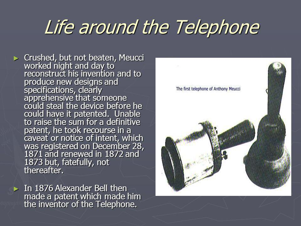 Life around the Telephone Crushed, but not beaten, Meucci worked night and day to reconstruct his invention and to produce new designs and specificati