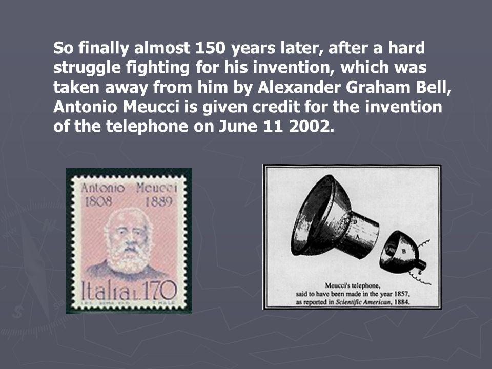 So finally almost 150 years later, after a hard struggle fighting for his invention, which was taken away from him by Alexander Graham Bell, Antonio M