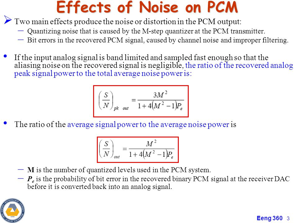 Eeng 360 3 Effects of Noise on PCM Two main effects produce the noise or distortion in the PCM output: – Quantizing noise that is caused by the M-step