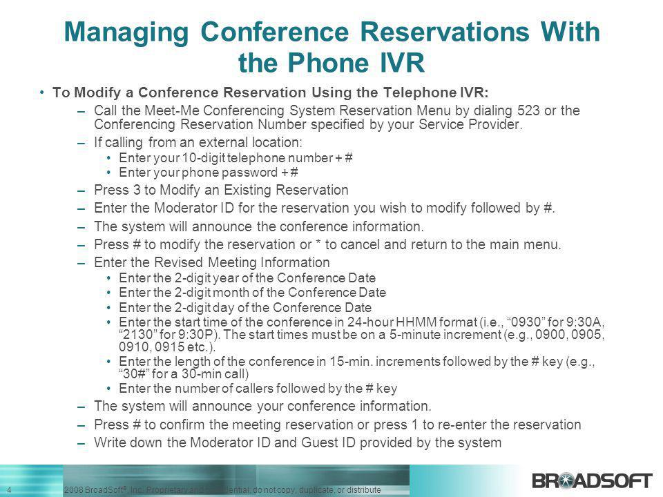 4 2008 BroadSoft ®, Inc. Proprietary and confidential; do not copy, duplicate, or distribute Managing Conference Reservations With the Phone IVR To Mo