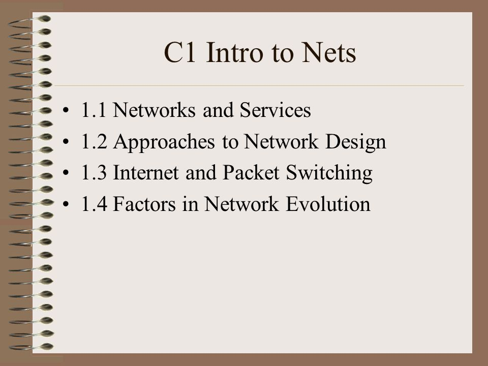 C1 Intro to Nets 1.1 Networks and Services 1.2 Approaches to Network Design 1.3 Internet and Packet Switching 1.4 Factors in Network Evolution