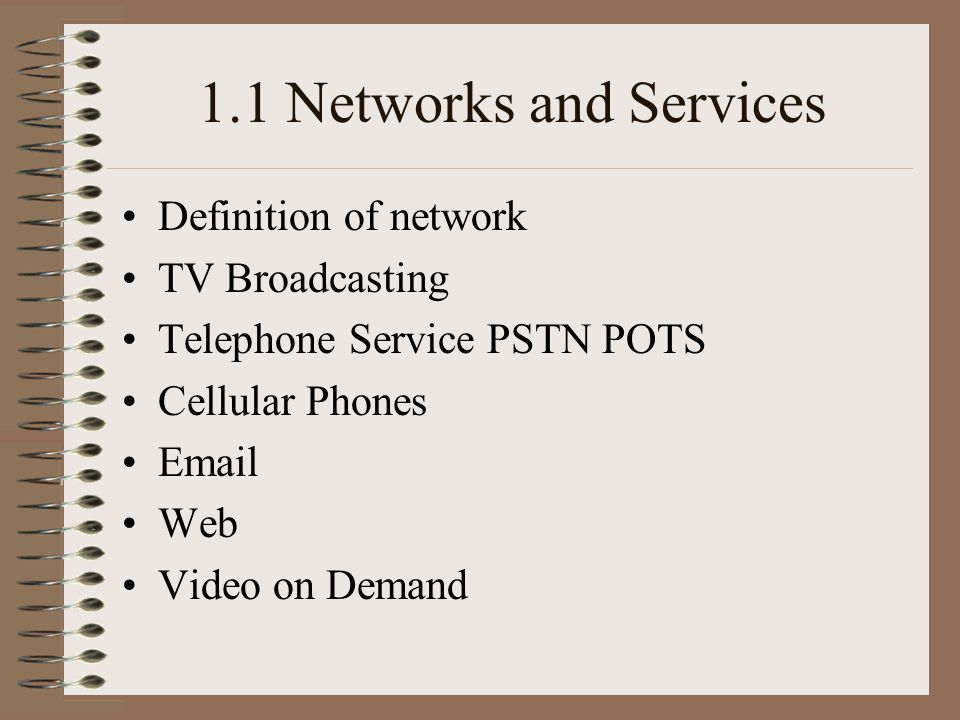 1.1 Networks and Services Definition of network TV Broadcasting Telephone Service PSTN POTS Cellular Phones Email Web Video on Demand
