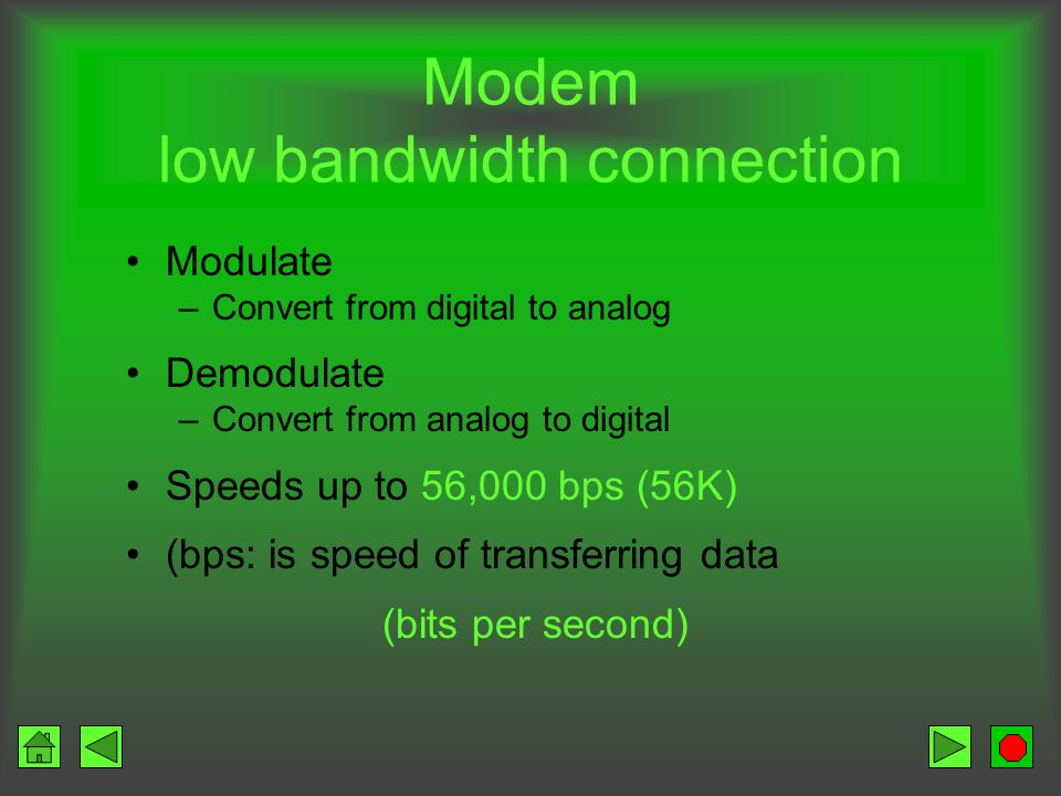 Modem low bandwidth connection Modulate –Convert from digital to analog Demodulate –Convert from analog to digital Speeds up to 56,000 bps (56K) (bps: is speed of transferring data (bits per second)
