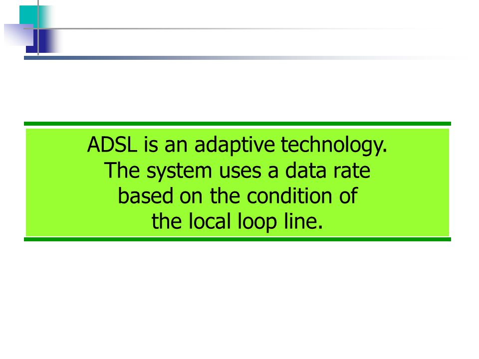 ADSL is an adaptive technology. The system uses a data rate based on the condition of the local loop line.