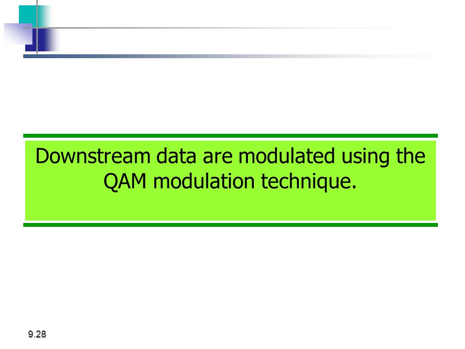 9.28 Downstream data are modulated using the QAM modulation technique.