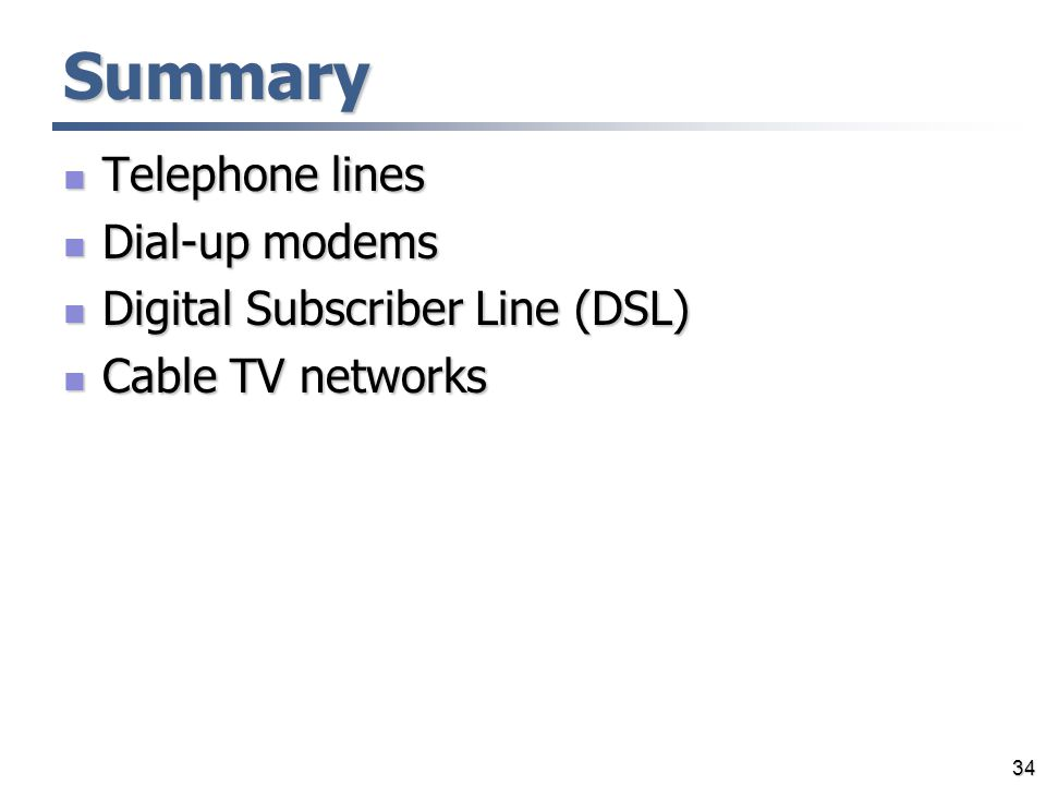34 Summary Telephone lines Telephone lines Dial-up modems Dial-up modems Digital Subscriber Line (DSL) Digital Subscriber Line (DSL) Cable TV networks