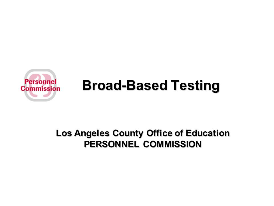 Broad-Based Testing Los Angeles County Office of Education PERSONNEL COMMISSION