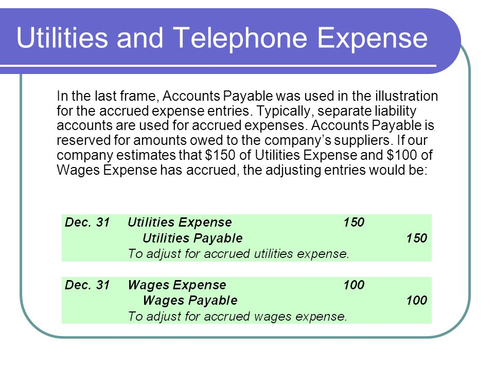Utilities and Telephone Expense In the last frame, Accounts Payable was used in the illustration for the accrued expense entries. Typically, separate