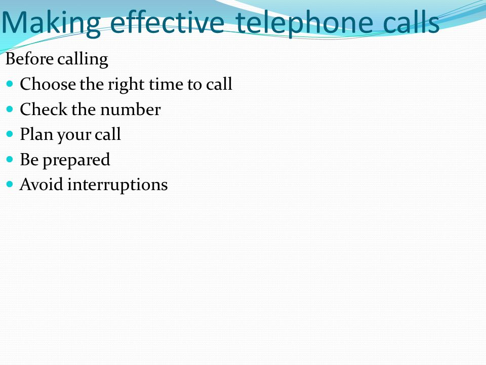 Making effective telephone calls Before calling Choose the right time to call Check the number Plan your call Be prepared Avoid interruptions