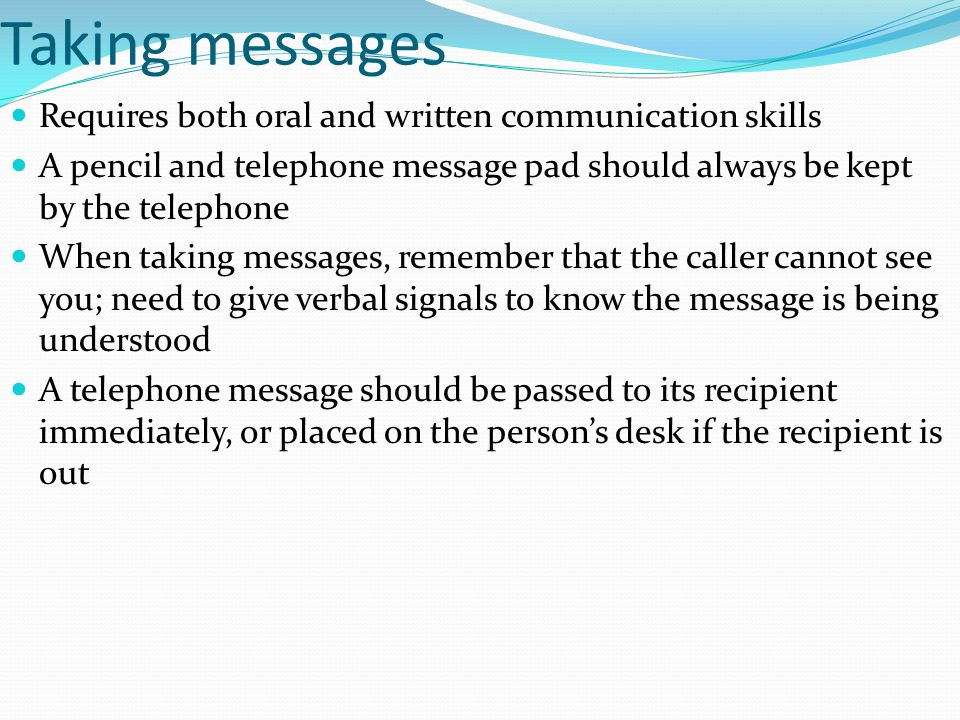 Taking messages Requires both oral and written communication skills A pencil and telephone message pad should always be kept by the telephone When tak