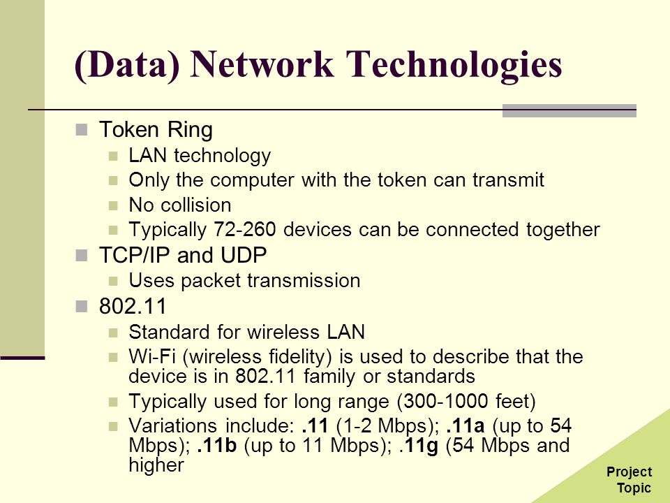 (Data) Network Technologies Token Ring LAN technology Only the computer with the token can transmit No collision Typically 72-260 devices can be connected together TCP/IP and UDP Uses packet transmission 802.11 Standard for wireless LAN Wi-Fi (wireless fidelity) is used to describe that the device is in 802.11 family or standards Typically used for long range (300-1000 feet) Variations include:.11 (1-2 Mbps);.11a (up to 54 Mbps);.11b (up to 11 Mbps);.11g (54 Mbps and higher Project Topic