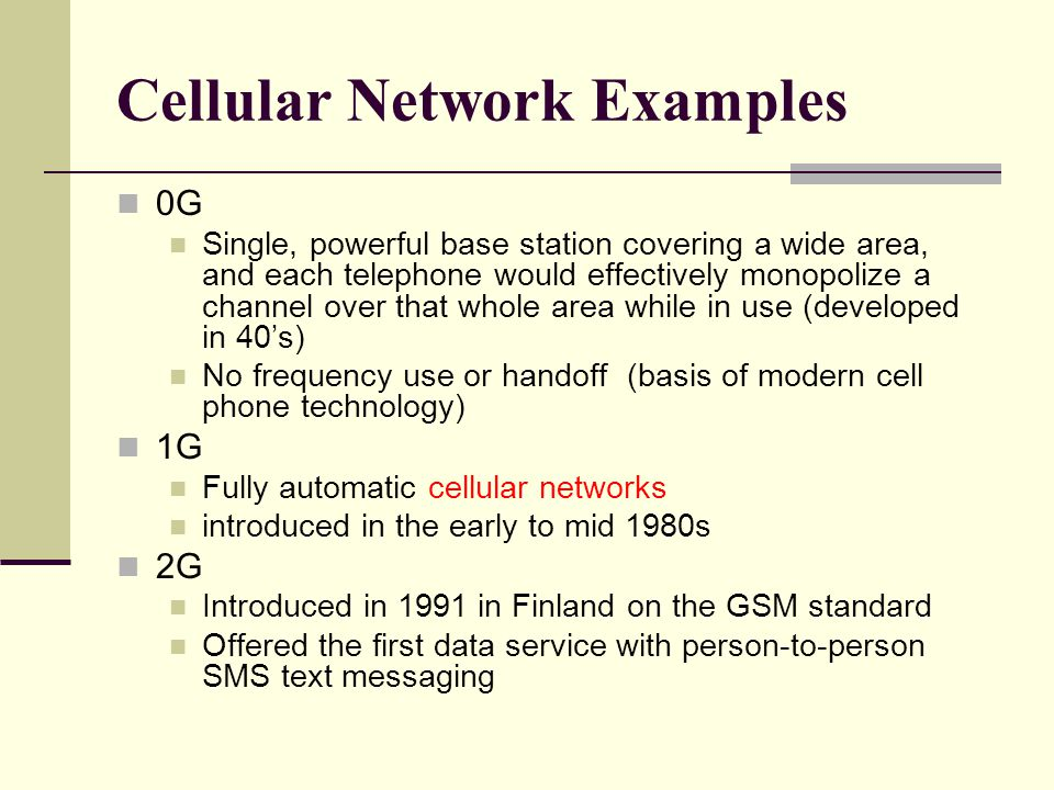 Cellular Network Examples 0G Single, powerful base station covering a wide area, and each telephone would effectively monopolize a channel over that w