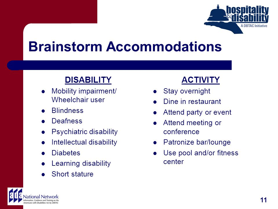 Brainstorm Accommodations DISABILITY Mobility impairment/ Wheelchair user Blindness Deafness Psychiatric disability Intellectual disability Diabetes Learning disability Short stature ACTIVITY Stay overnight Dine in restaurant Attend party or event Attend meeting or conference Patronize bar/lounge Use pool and/or fitness center 11
