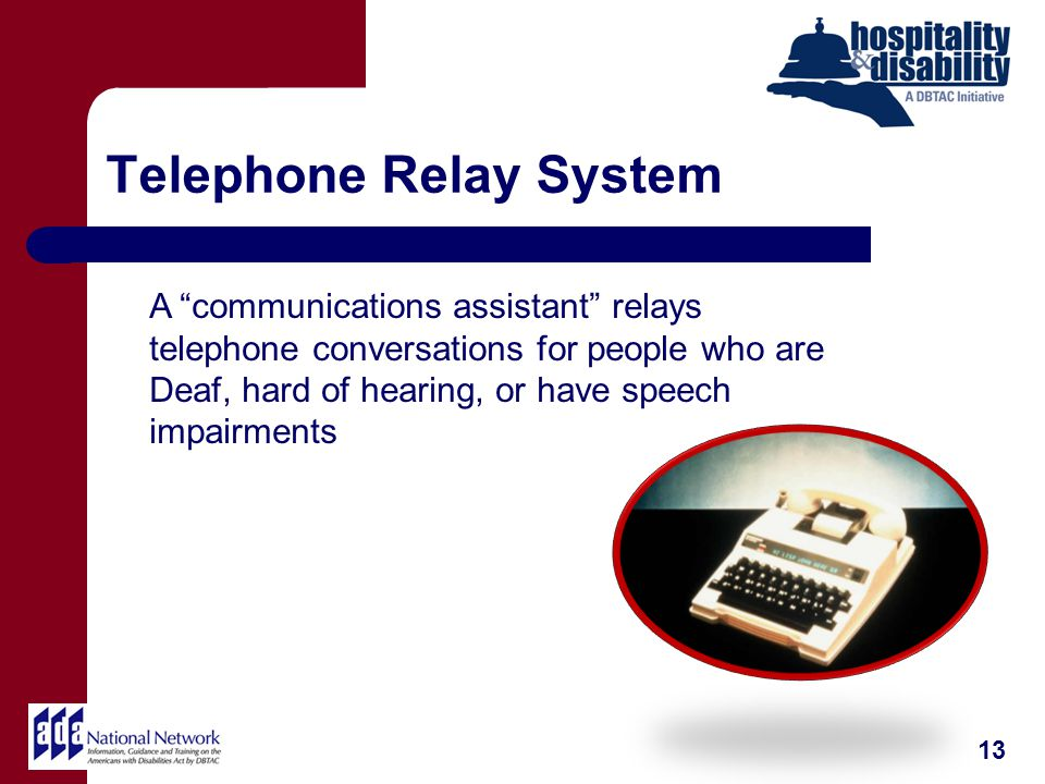 Telephone Relay System 13 A communications assistant relays telephone conversations for people who are Deaf, hard of hearing, or have speech impairments