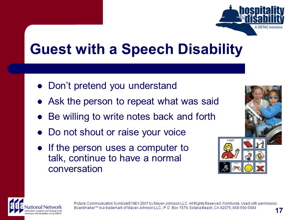 Guest with a Speech Disability Dont pretend you understand Ask the person to repeat what was said Be willing to write notes back and forth Do not shout or raise your voice If the person uses a computer to talk, continue to have a normal conversation Picture Communication Symbols©1981-2007 by Mayer-Johnson LLC.