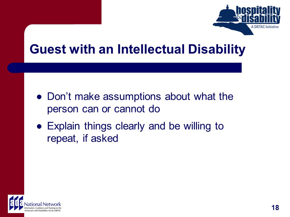 Guest with an Intellectual Disability Dont make assumptions about what the person can or cannot do Explain things clearly and be willing to repeat, if asked 18