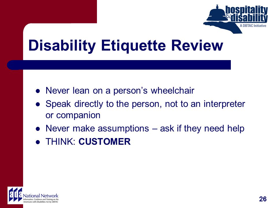 Disability Etiquette Review Never lean on a persons wheelchair Speak directly to the person, not to an interpreter or companion Never make assumptions – ask if they need help THINK: CUSTOMER 26