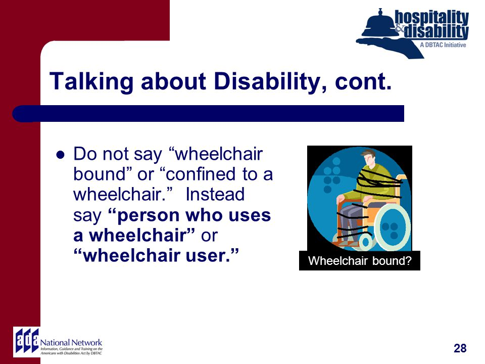 Talking about Disability, cont.Do not say wheelchair bound or confined to a wheelchair.