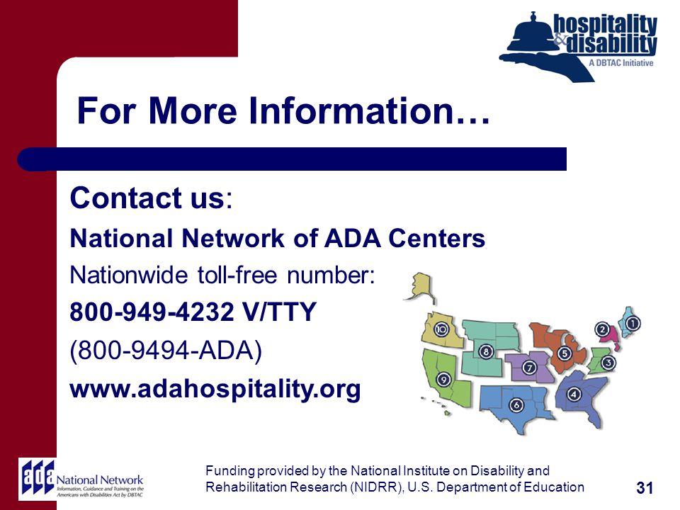 For More Information… 31 Contact us: National Network of ADA Centers Nationwide toll-free number: 800-949-4232 V/TTY (800-9494-ADA) www.adahospitality.org Funding provided by the National Institute on Disability and Rehabilitation Research (NIDRR), U.S.