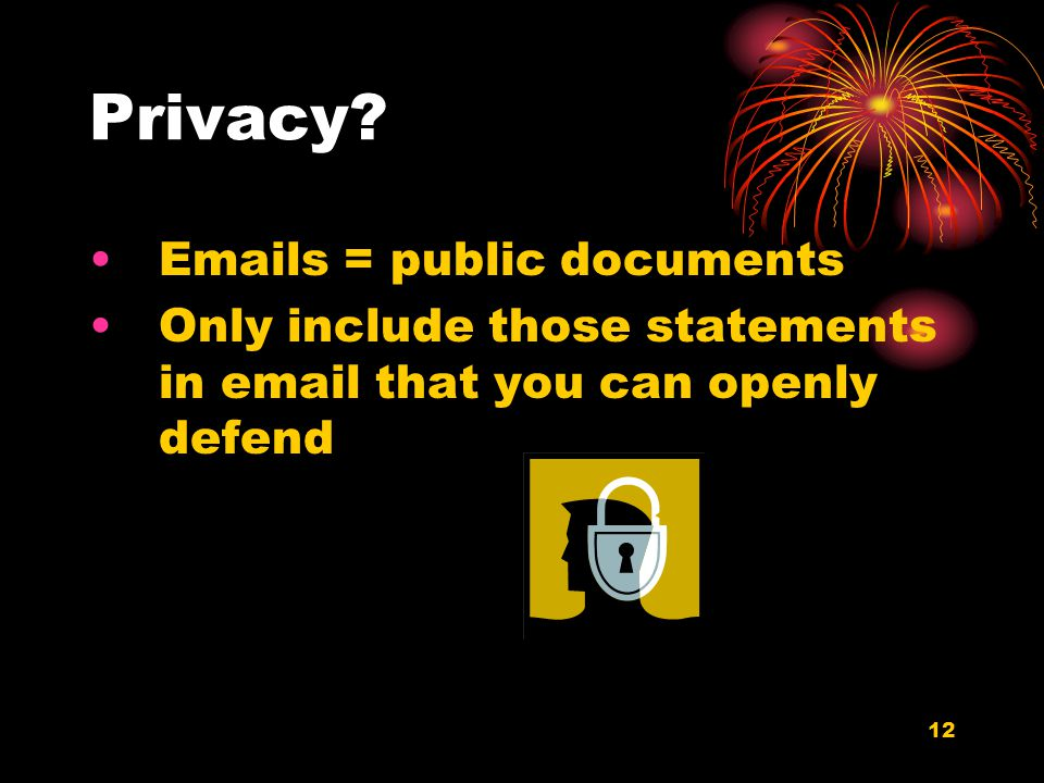 12 Privacy? Emails = public documents Only include those statements in email that you can openly defend