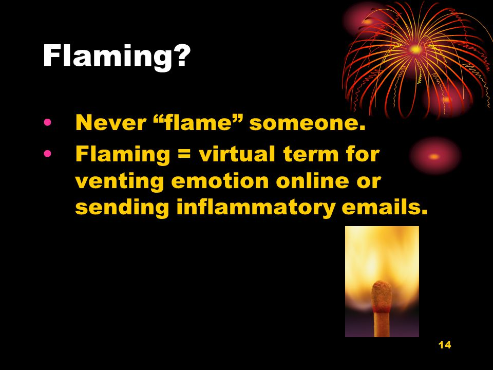 14 Flaming? Never flame someone. Flaming = virtual term for venting emotion online or sending inflammatory emails.