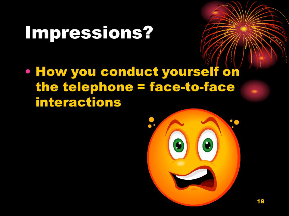 19 Impressions How you conduct yourself on the telephone = face-to-face interactions