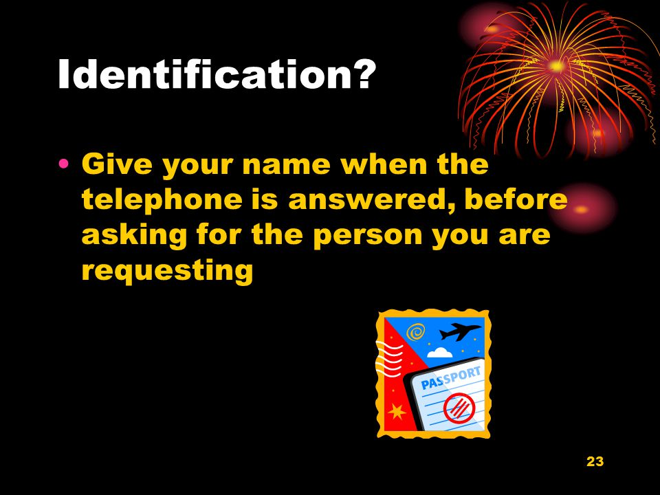 23 Identification? Give your name when the telephone is answered, before asking for the person you are requesting