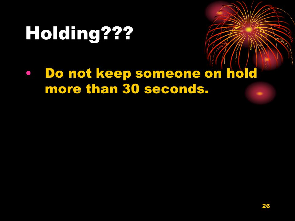 26 Holding??? Do not keep someone on hold more than 30 seconds.