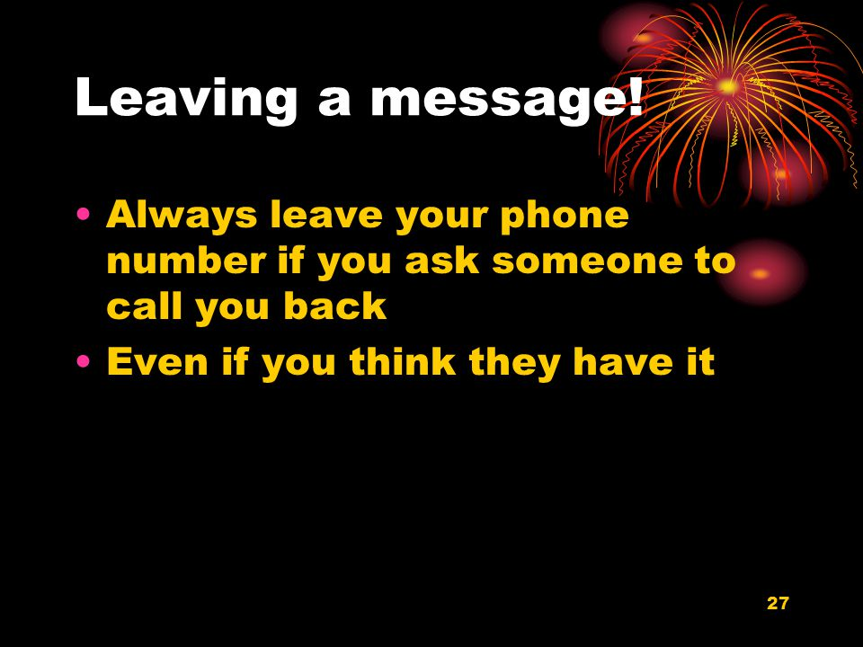 27 Leaving a message! Always leave your phone number if you ask someone to call you back Even if you think they have it