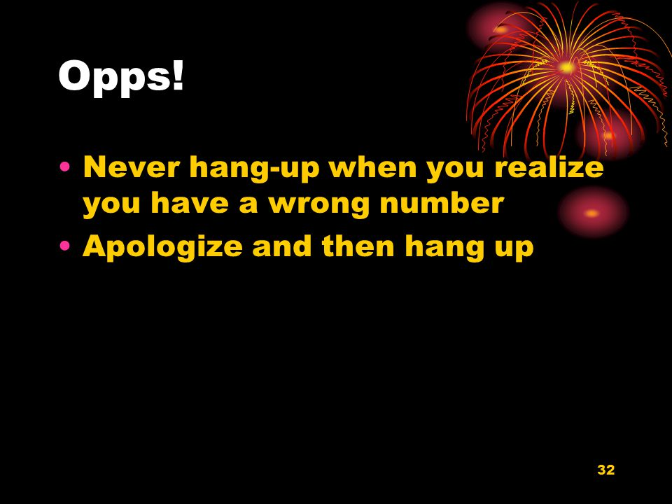 32 Opps! Never hang-up when you realize you have a wrong number Apologize and then hang up