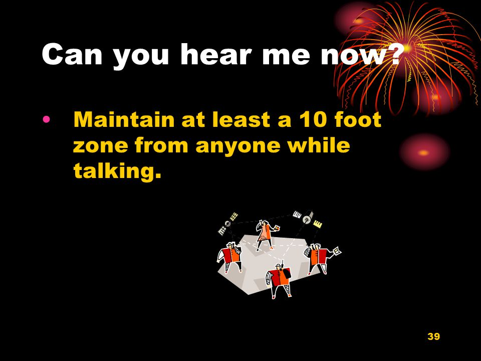 39 Can you hear me now? Maintain at least a 10 foot zone from anyone while talking.