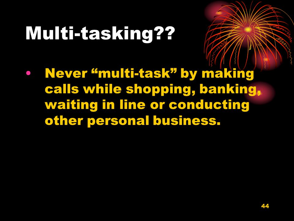 44 Multi-tasking?? Never multi-task by making calls while shopping, banking, waiting in line or conducting other personal business.