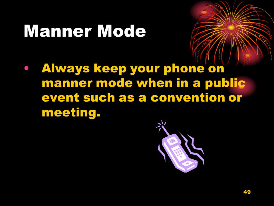 49 Manner Mode Always keep your phone on manner mode when in a public event such as a convention or meeting.