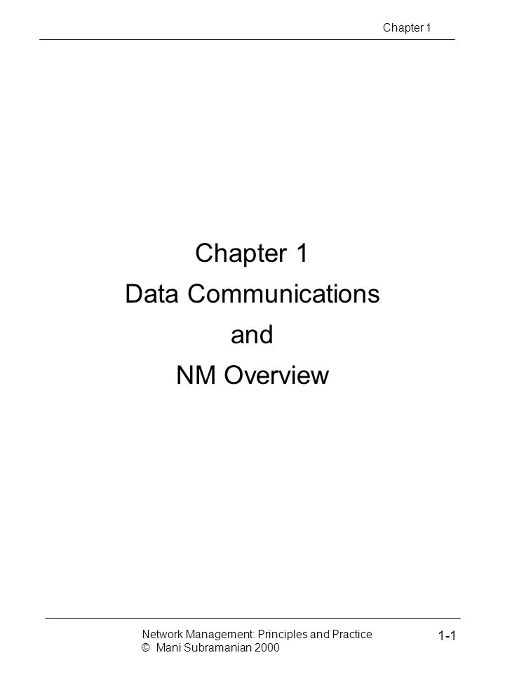 Chapter 1 Data Communications and NM Overview Chapter 1 Network Management: Principles and Practice © Mani Subramanian 2000 1-1