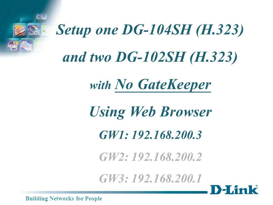 Building Networks for People DG-104SH IP:192.168.200.3 DG-102SH IP: 192.168.200.1 Switch One DG-104SH (H.323) Two DG-102SH (H.323) Connection Diagram WAN Port GW3 GW1 TEL: 201 TEL: 202 DG-102SH IP: 192.168.200.2 GW2 TEL: 101 TEL: 102 WAN Port TEL: 301 TEL: 302 TEL: 303 TEL: 304