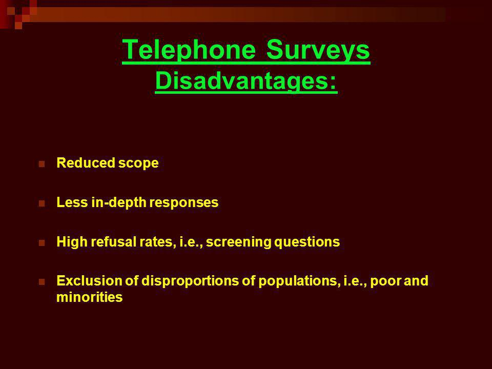 Telephone Surveys Disadvantages: Reduced scope Less in-depth responses High refusal rates, i.e., screening questions Exclusion of disproportions of po