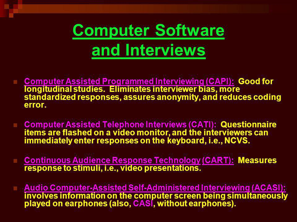 Computer Software and Interviews Computer Assisted Programmed Interviewing (CAPI): Good for longitudinal studies. Eliminates interviewer bias, more st