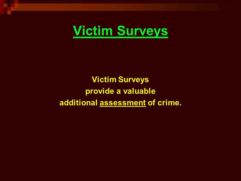 Victim Surveys provide a valuable additional assessment of crime.