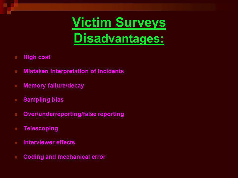 Victim Surveys Disa dvantages: High cost Mistaken interpretation of incidents Memory failure/decay Sampling bias Over/underreporting/false reporting T