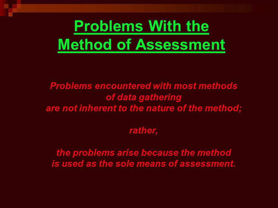 Problems With the Method of Assessment Problems encountered with most methods of data gathering are not inherent to the nature of the method; rather,