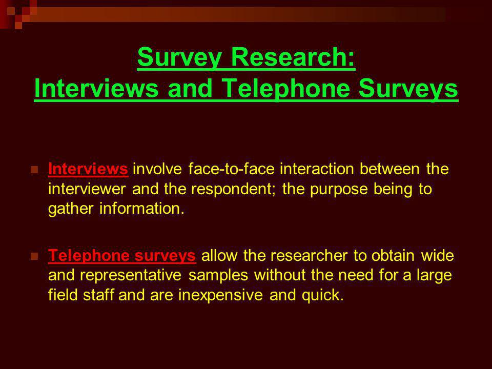 Survey Research: lnterviews and Telephone Surveys Interviews involve face-to-face interaction between the interviewer and the respondent; the purpose