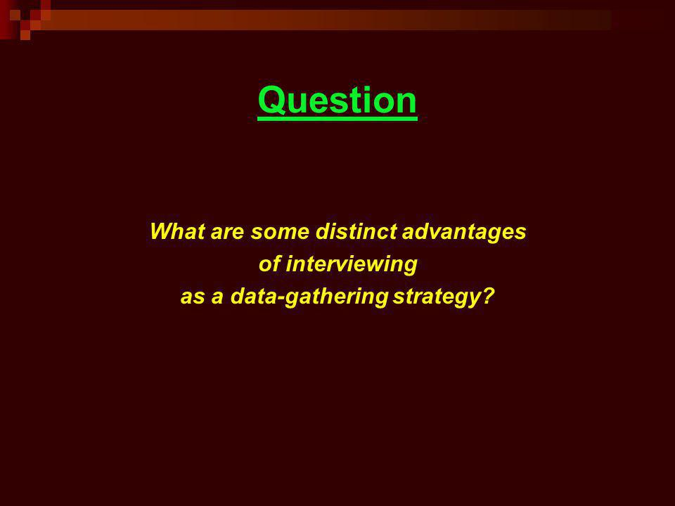 Question What are some distinct advantages of interviewing as a data-gathering strategy?