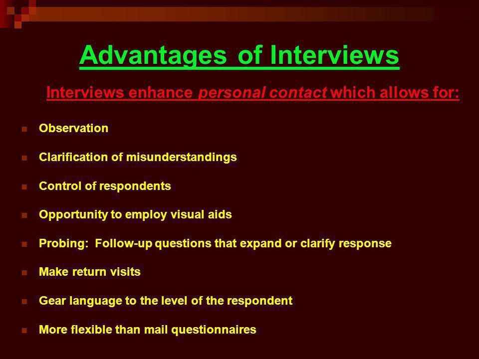 Advantages of Interviews Interviews enhance personal contact which allows for: Observation Clarification of misunderstandings Control of respondents O