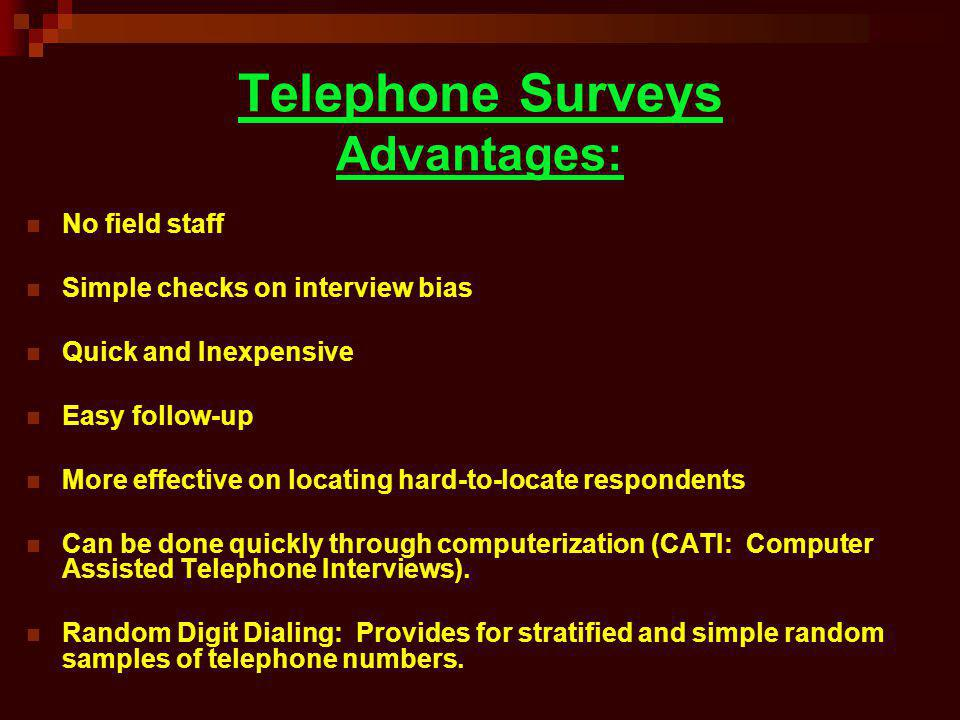 Telephone Surveys Advantages: No field staff Simple checks on interview bias Quick and Inexpensive Easy follow-up More effective on locating hard-to-l