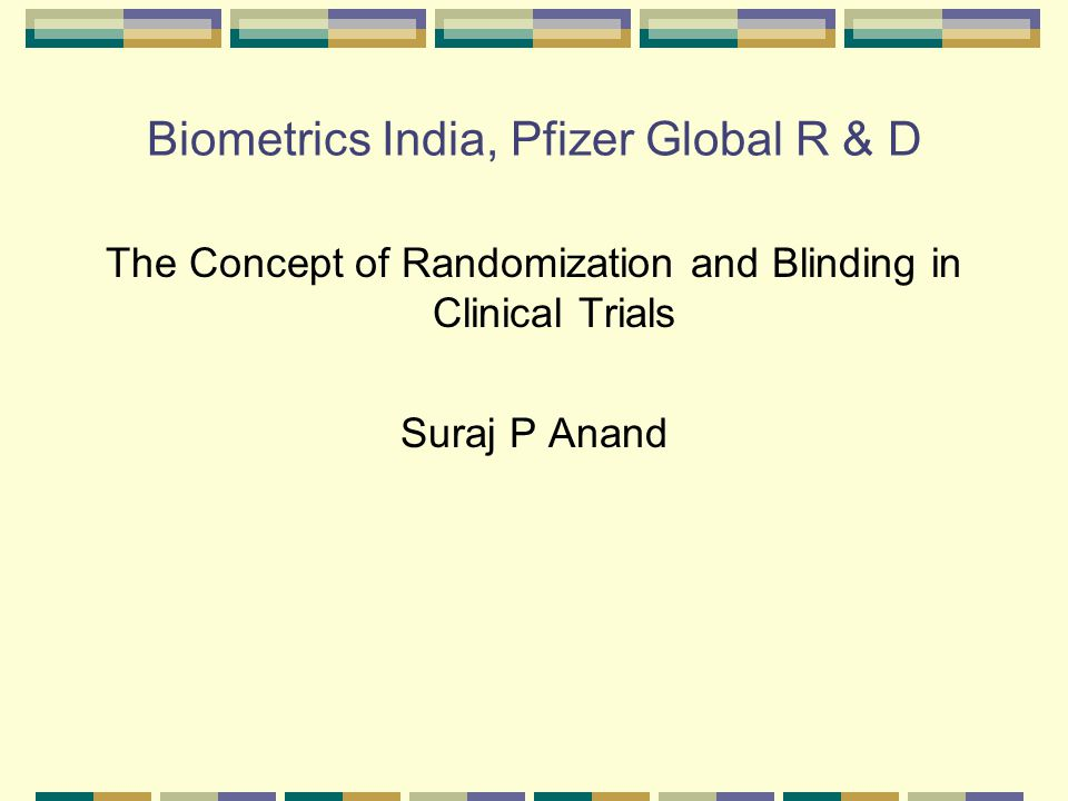 Biometrics India, Pfizer Global R & D The Concept of Randomization and Blinding in Clinical Trials Suraj P Anand
